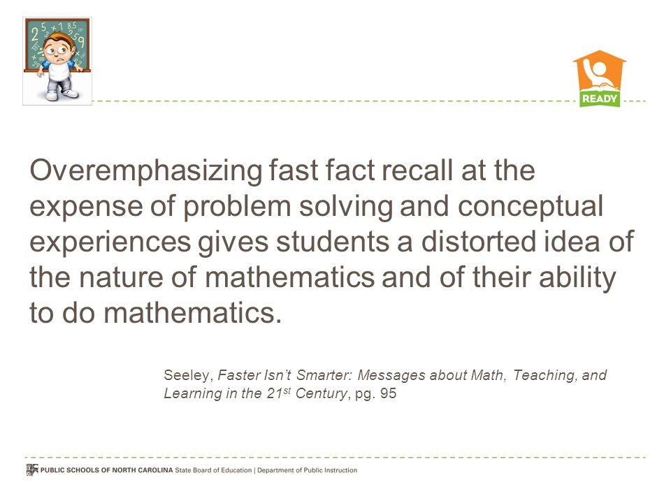 Overemphasizing fast fact recall at the expense of problem solving and conceptual experiences gives students a distorted idea of the nature of mathematics and of their ability to do mathematics.