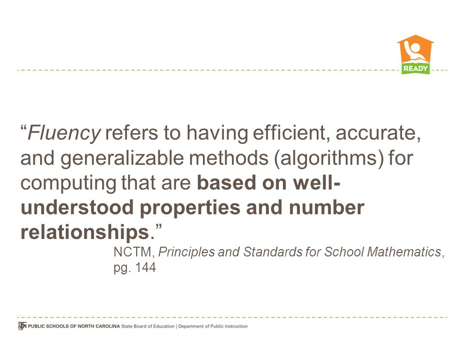Fluency refers to having efficient, accurate, and generalizable methods (algorithms) for computing that are based on well- understood properties and number relationships.