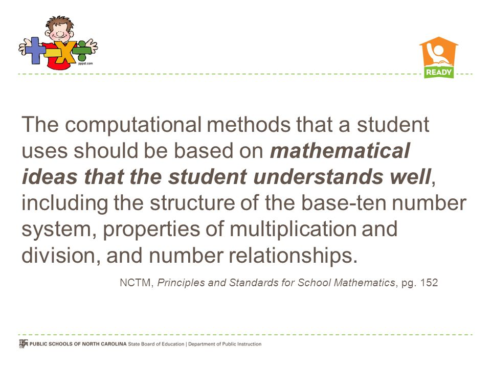 The computational methods that a student uses should be based on mathematical ideas that the student understands well, including the structure of the base-ten number system, properties of multiplication and division, and number relationships.