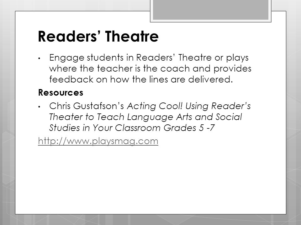 Readers' Theatre Engage students in Readers' Theatre or plays where the teacher is the coach and provides feedback on how the lines are delivered.