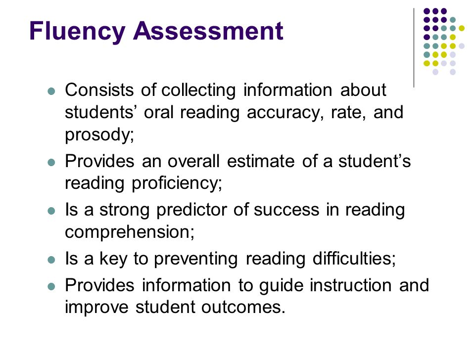 Fluency Assessment Consists of collecting information about students' oral reading accuracy, rate, and prosody;