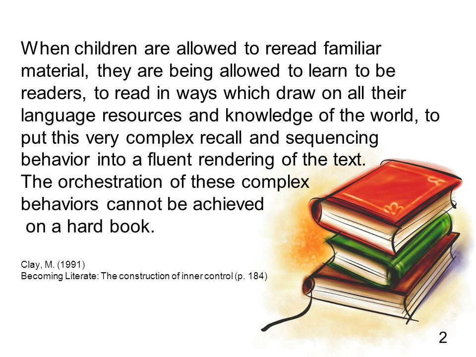 When children are allowed to reread familiar material, they are being allowed to learn to be readers, to read in ways which draw on all their language resources and knowledge of the world, to put this very complex recall and sequencing behavior into a fluent rendering of the text.