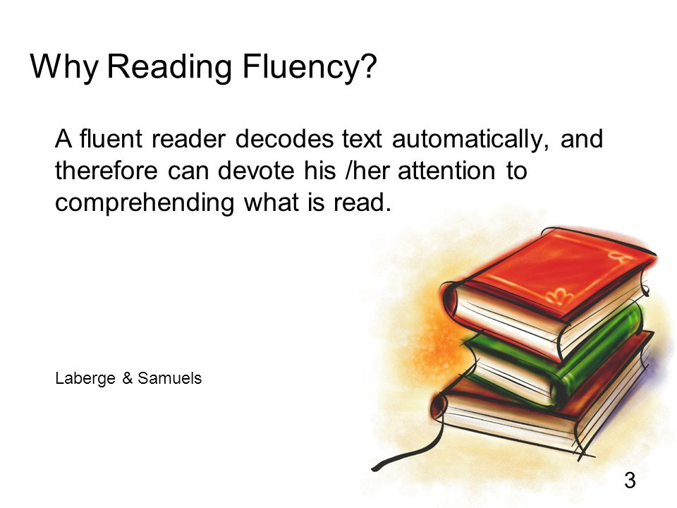 Why Reading Fluency A fluent reader decodes text automatically, and therefore can devote his /her attention to comprehending what is read.