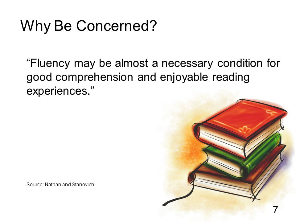 Why Be Concerned Fluency may be almost a necessary condition for good comprehension and enjoyable reading experiences.