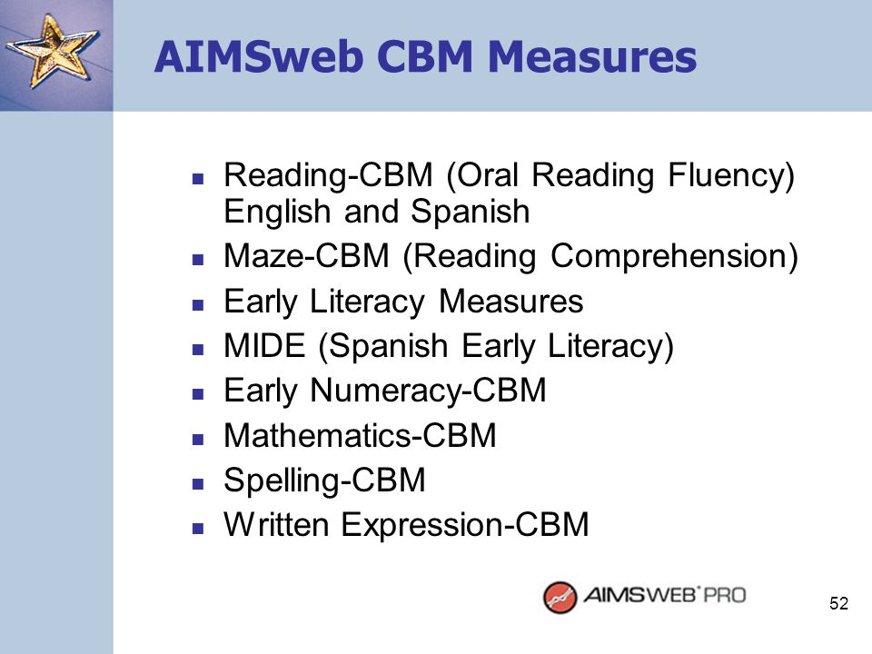 AIMSweb CBM Measures Reading-CBM (Oral Reading Fluency) English and Spanish. Maze-CBM (Reading Comprehension)