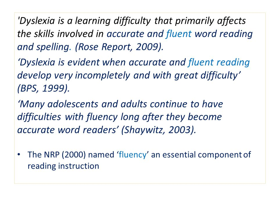 Dyslexia is a learning difficulty that primarily affects the skills involved in accurate and fluent word reading and spelling. (Rose Report, 2009).