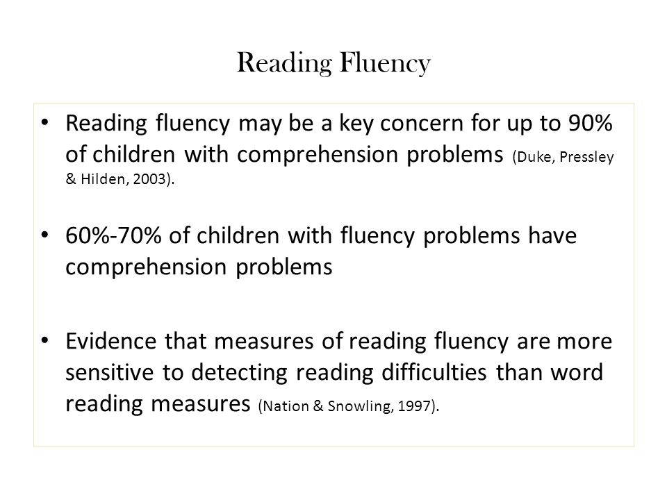 Reading Fluency Reading fluency may be a key concern for up to 90% of children with comprehension problems (Duke, Pressley & Hilden, 2003).