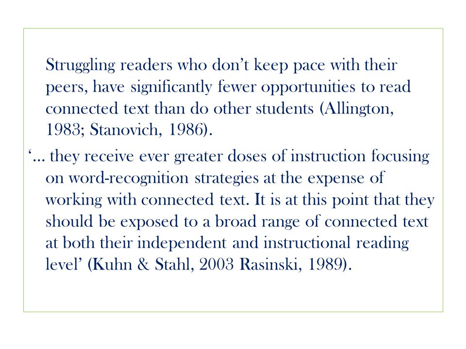 Struggling readers who don't keep pace with their peers, have significantly fewer opportunities to read connected text than do other students (Allington, 1983; Stanovich, 1986).