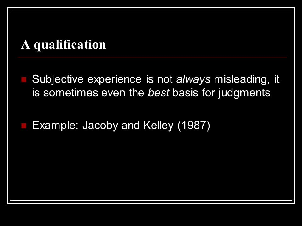 A qualification Subjective experience is not always misleading, it is sometimes even the best basis for judgments.