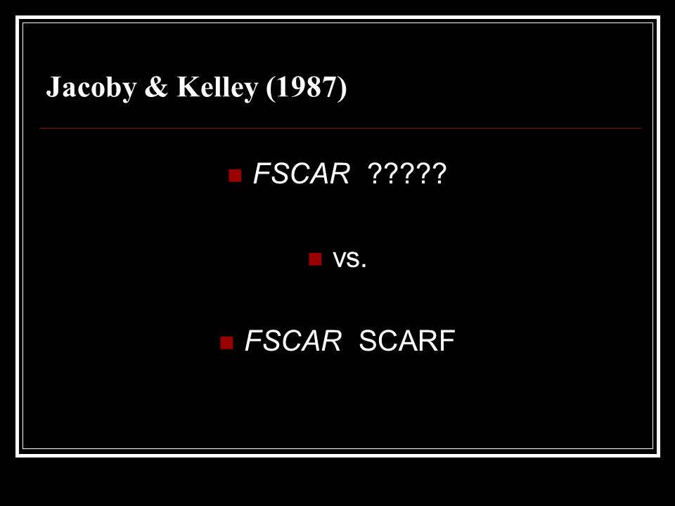 Jacoby & Kelley (1987) FSCAR vs. FSCAR SCARF