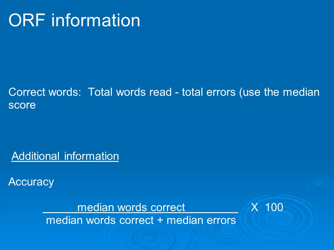 ORF information Correct words: Total words read - total errors (use the median score. Additional information.