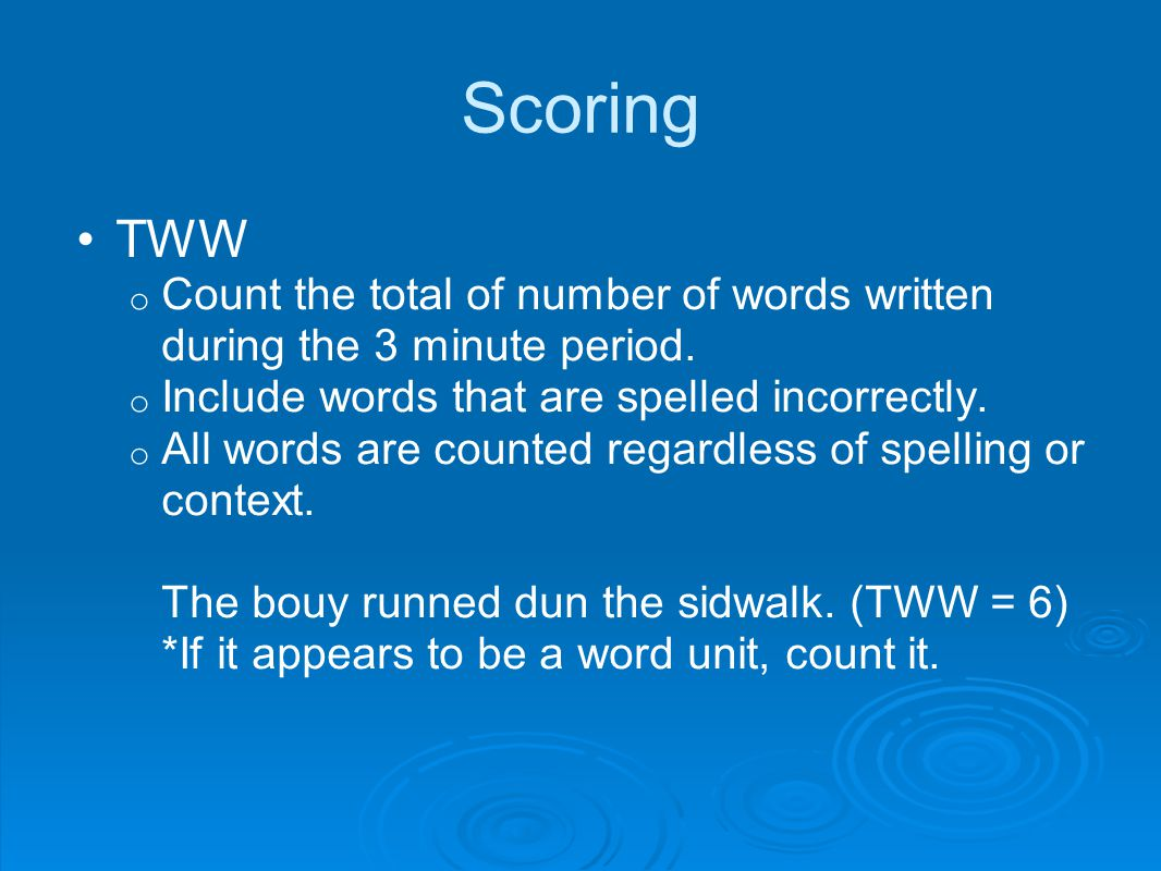 Scoring TWW. Count the total of number of words written during the 3 minute period. Include words that are spelled incorrectly.