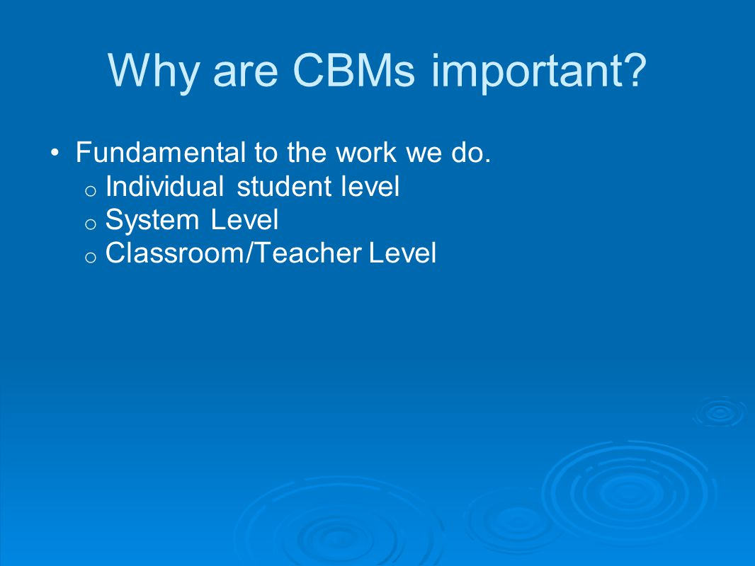 Why are CBMs important Fundamental to the work we do.