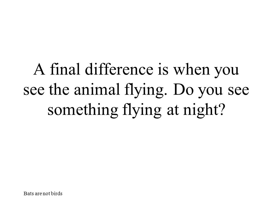 A final difference is when you see the animal flying
