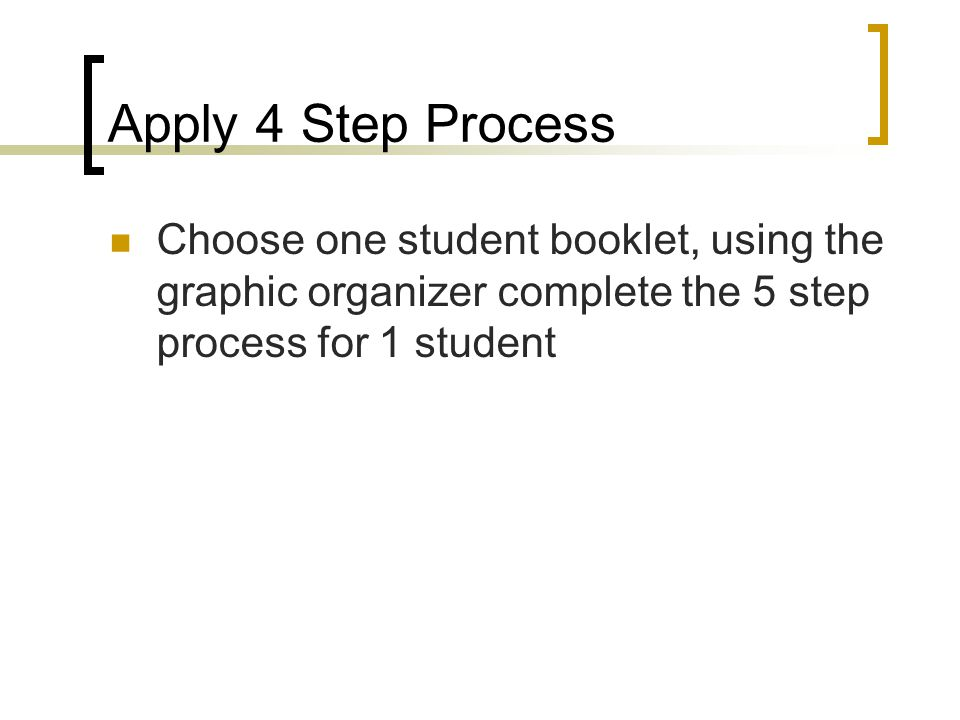 Apply 4 Step Process Choose one student booklet, using the graphic organizer complete the 5 step process for 1 student.