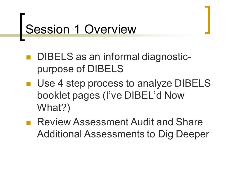 Session 1 Overview DIBELS as an informal diagnostic- purpose of DIBELS
