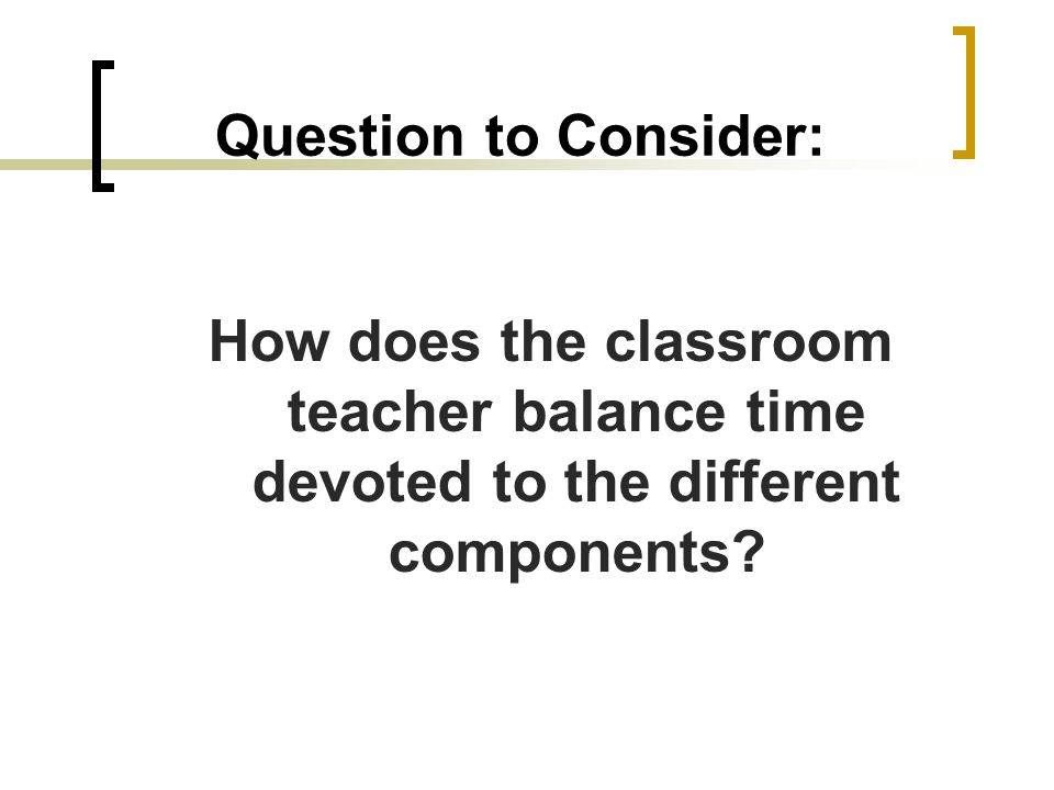 Question to Consider: How does the classroom teacher balance time devoted to the different components