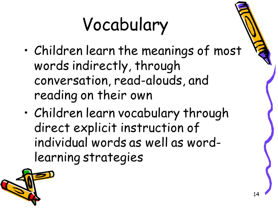 Vocabulary Children learn the meanings of most words indirectly, through conversation, read-alouds, and reading on their own.