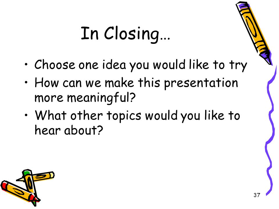 In Closing… Choose one idea you would like to try