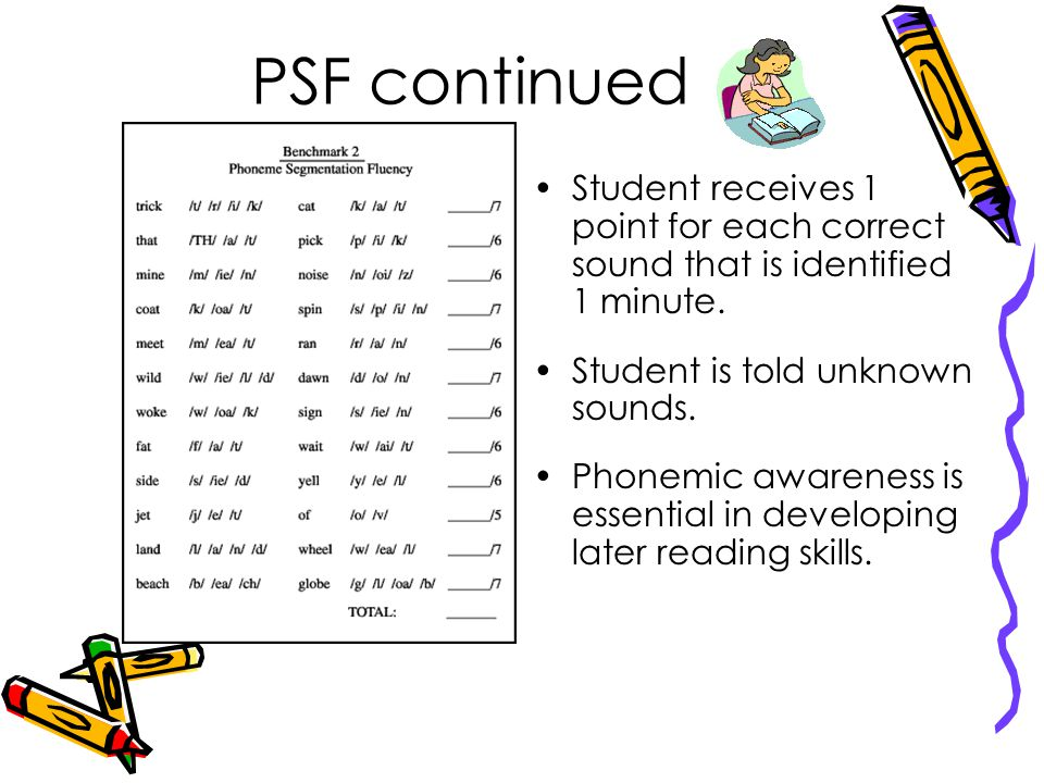 PSF continued Student receives 1 point for each correct sound that is identified 1 minute. Student is told unknown sounds.