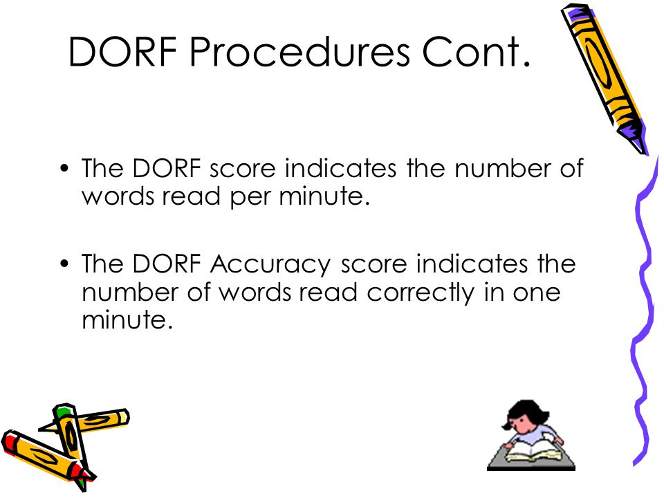 DORF Procedures Cont. The DORF score indicates the number of words read per minute.