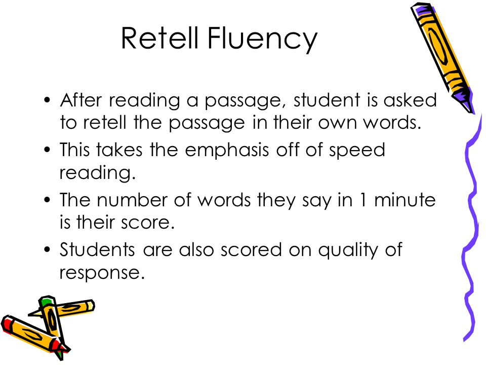 Retell Fluency After reading a passage, student is asked to retell the passage in their own words. This takes the emphasis off of speed reading.