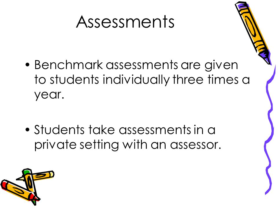Assessments Benchmark assessments are given to students individually three times a year.