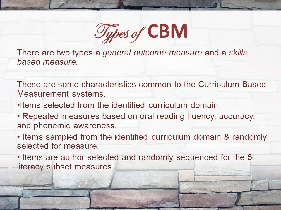 Types of CBM There are two types a general outcome measure and a skills based measure.
