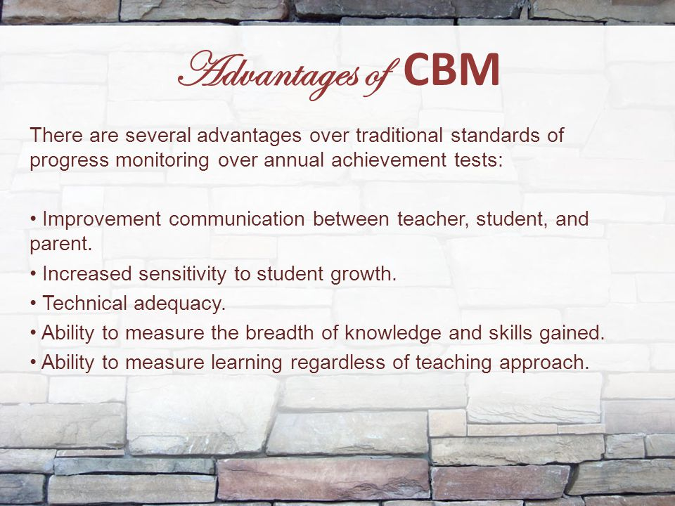 Advantages of CBM There are several advantages over traditional standards of progress monitoring over annual achievement tests: