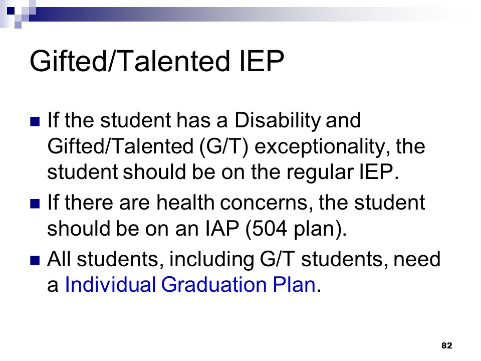 Gifted/Talented IEP If the student has a Disability and Gifted/Talented (G/T) exceptionality, the student should be on the regular IEP.
