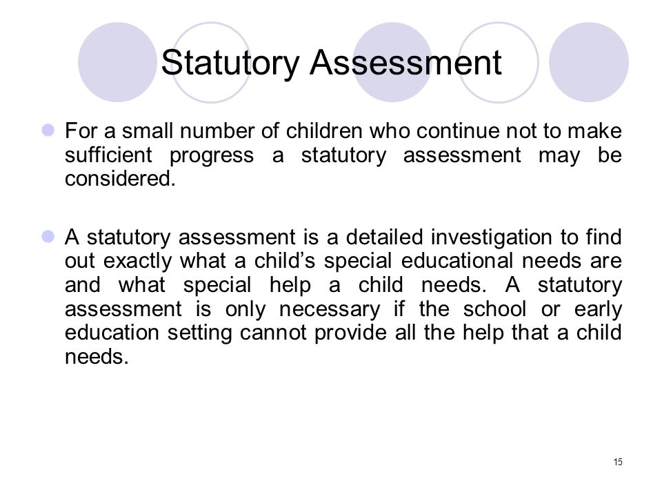 Statutory Assessment For a small number of children who continue not to make sufficient progress a statutory assessment may be considered.