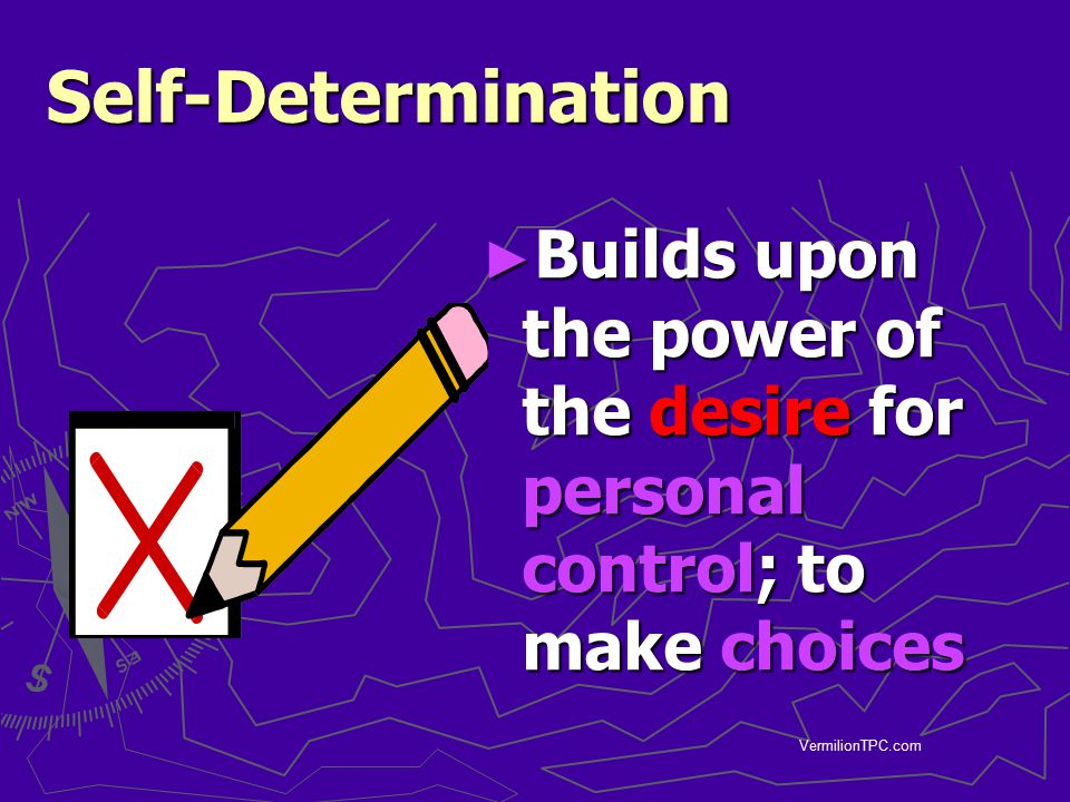 Self-Determination Builds upon the power of the desire for personal control; to make choices.
