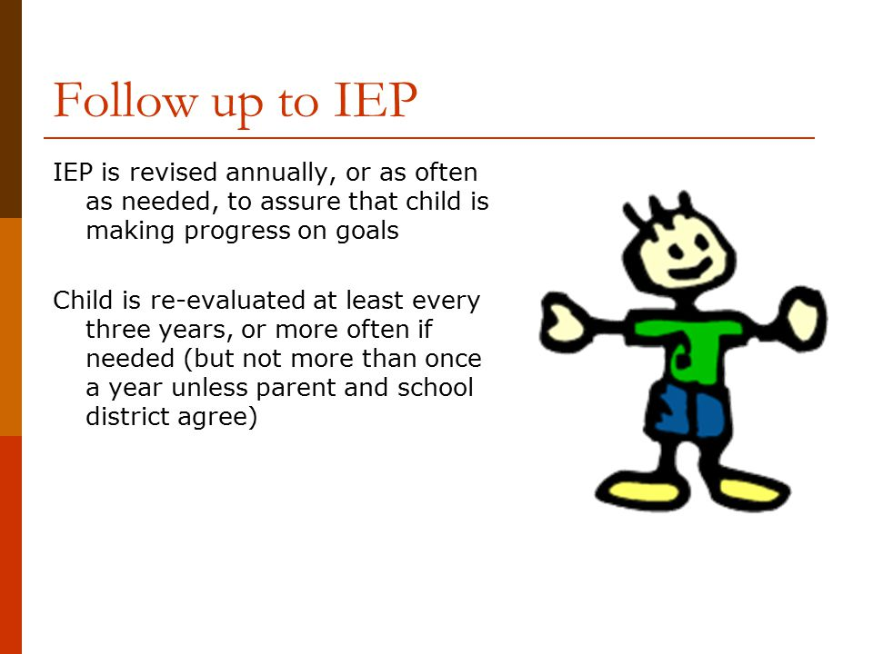 Follow up to IEP IEP is revised annually, or as often as needed, to assure that child is making progress on goals.