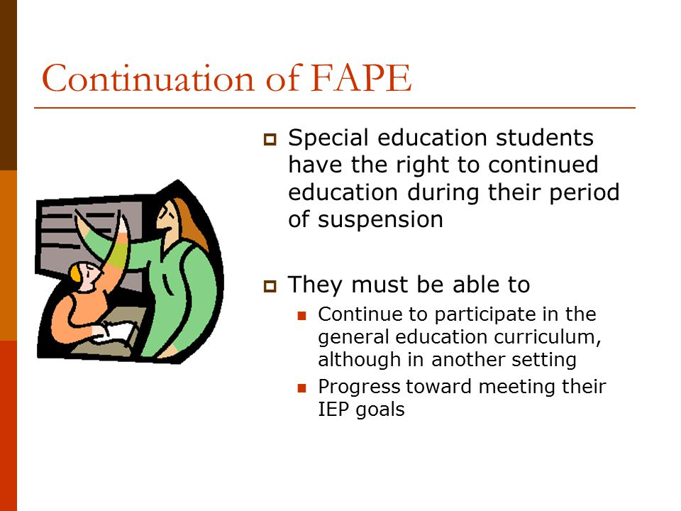 Continuation of FAPE Special education students have the right to continued education during their period of suspension.