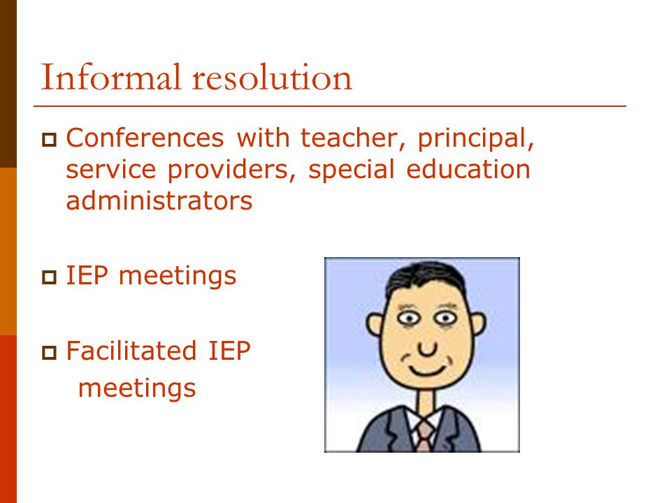 Informal resolution Conferences with teacher, principal, service providers, special education administrators.