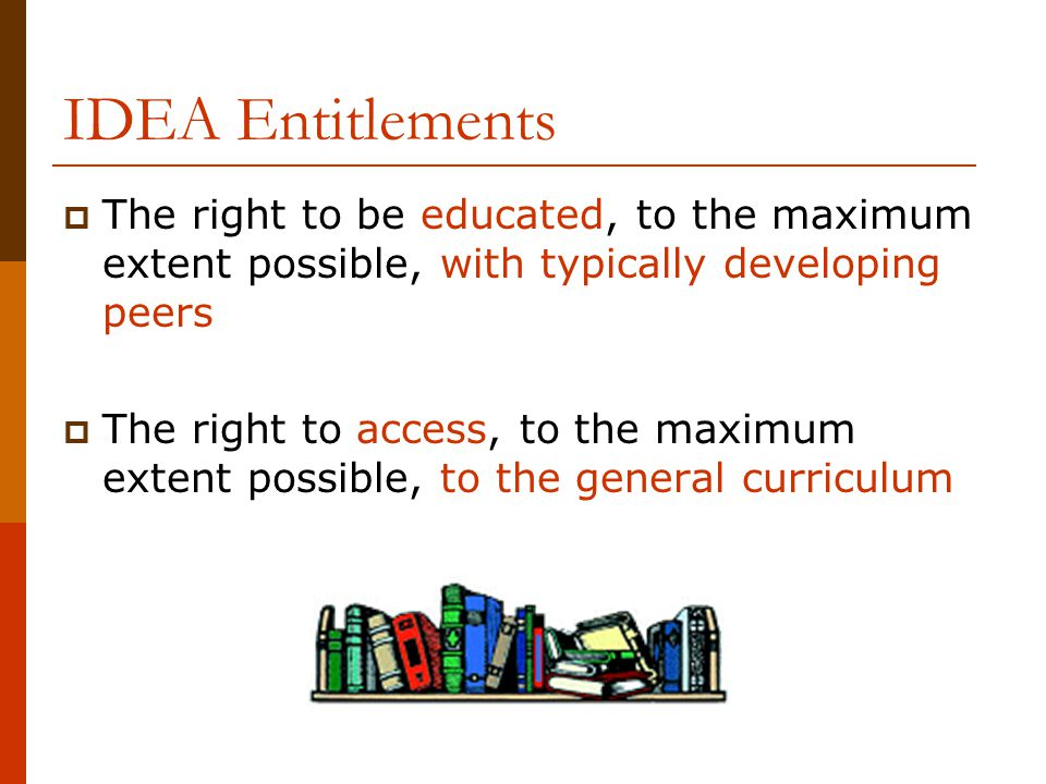 IDEA Entitlements The right to be educated, to the maximum extent possible, with typically developing peers.