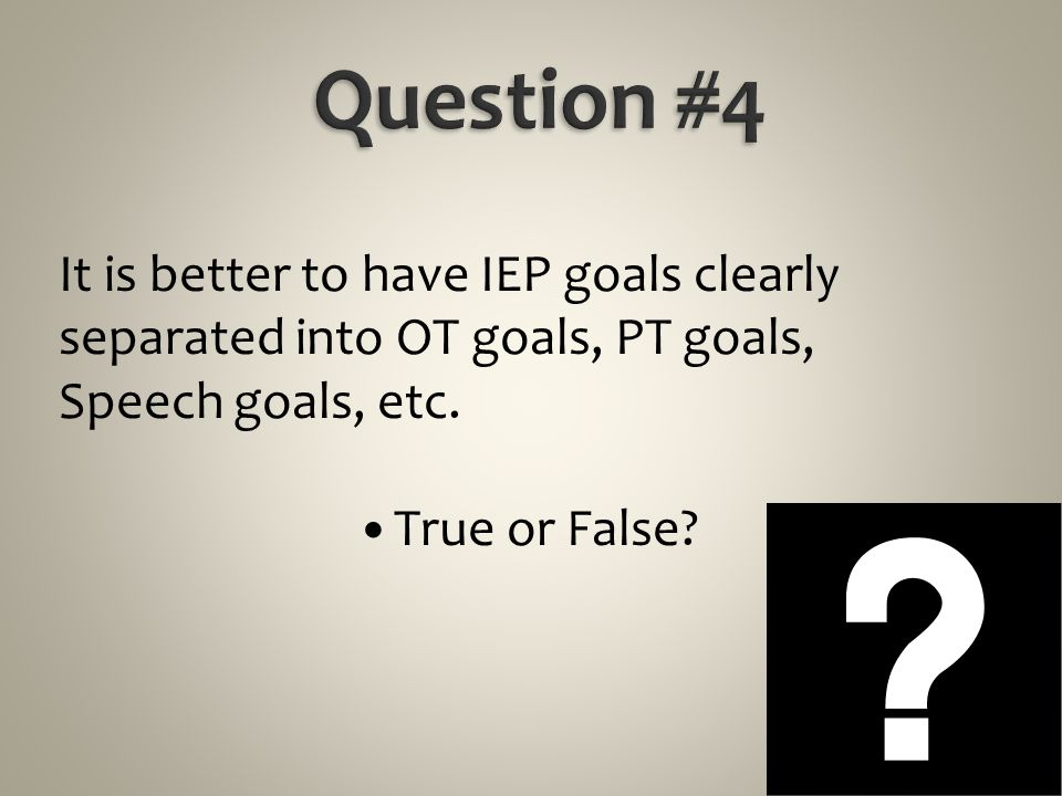 Question #4 It is better to have IEP goals clearly separated into OT goals, PT goals, Speech goals, etc.