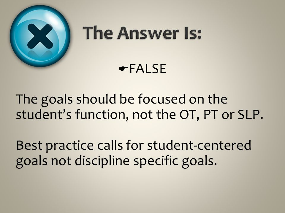 The Answer Is: FALSE. The goals should be focused on the student's function, not the OT, PT or SLP.