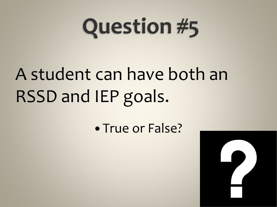 Question #5 A student can have both an RSSD and IEP goals.