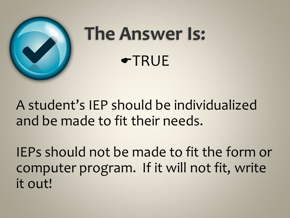 The Answer Is: TRUE. A student's IEP should be individualized and be made to fit their needs.