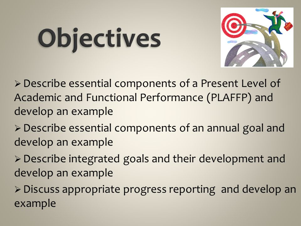 Objectives Describe essential components of a Present Level of Academic and Functional Performance (PLAFFP) and develop an example.