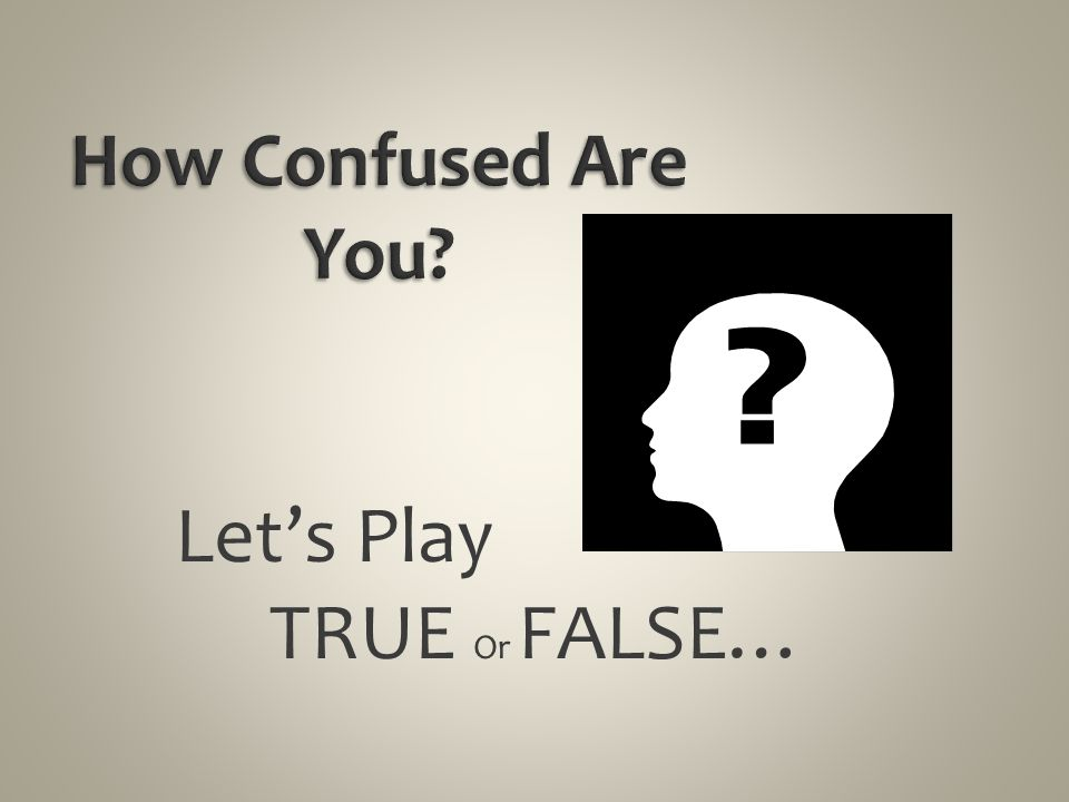Let's Play TRUE Or FALSE…