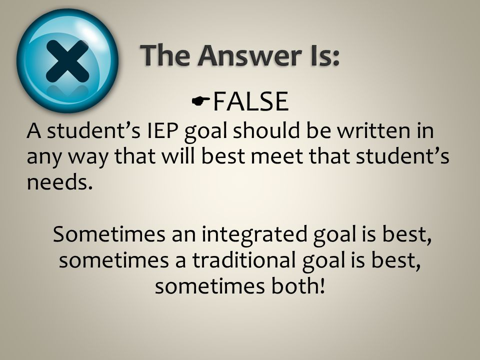 The Answer Is: FALSE. A student's IEP goal should be written in any way that will best meet that student's needs.