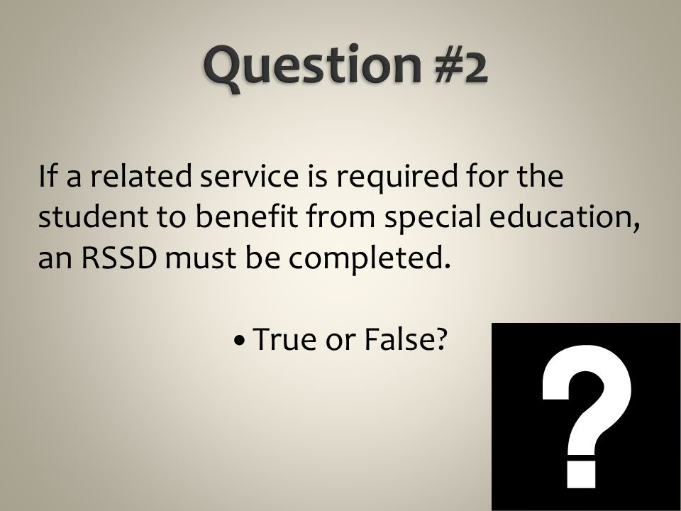 Question #2 If a related service is required for the student to benefit from special education, an RSSD must be completed.