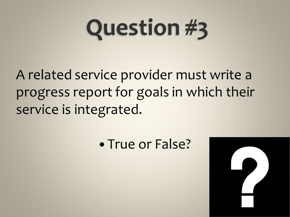 Question #3 A related service provider must write a progress report for goals in which their service is integrated.