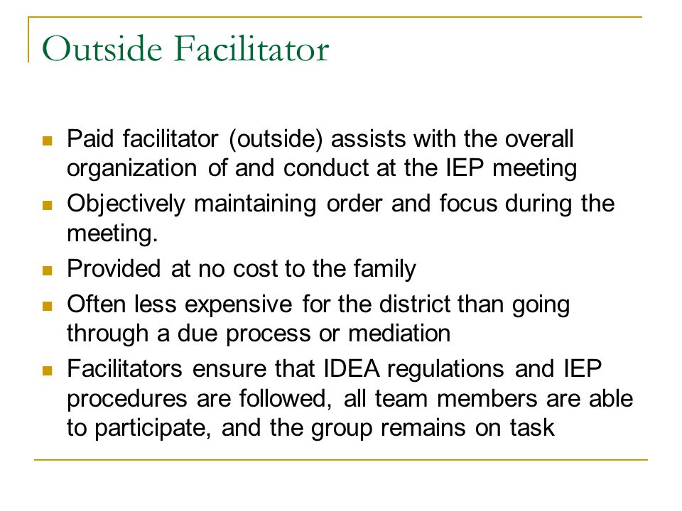 Outside Facilitator Paid facilitator (outside) assists with the overall organization of and conduct at the IEP meeting.