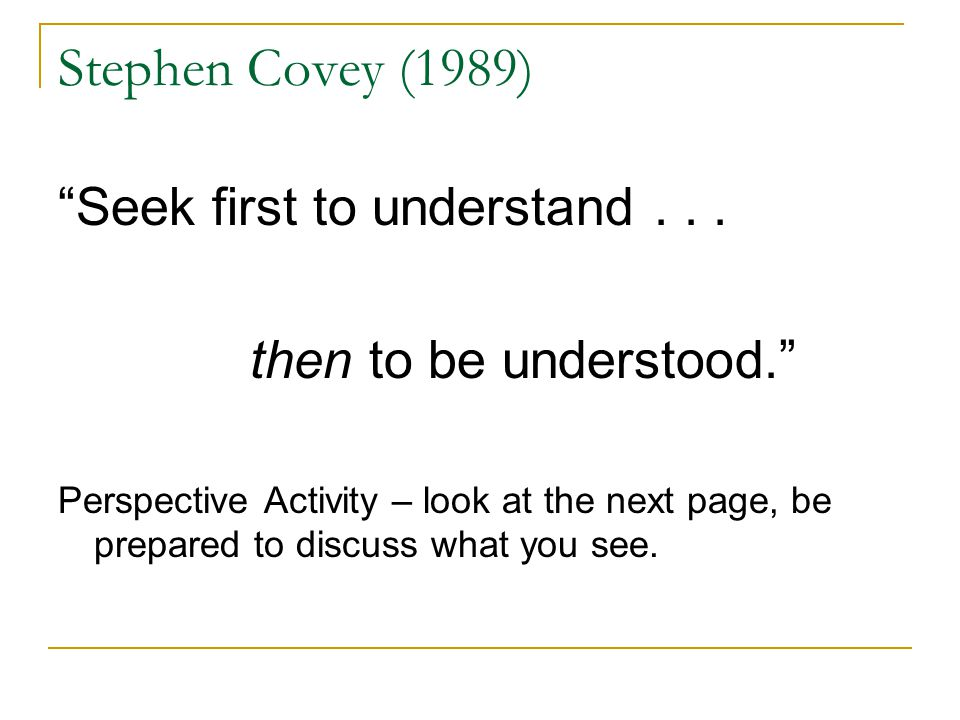 Stephen Covey (1989) Seek first to understand . . .