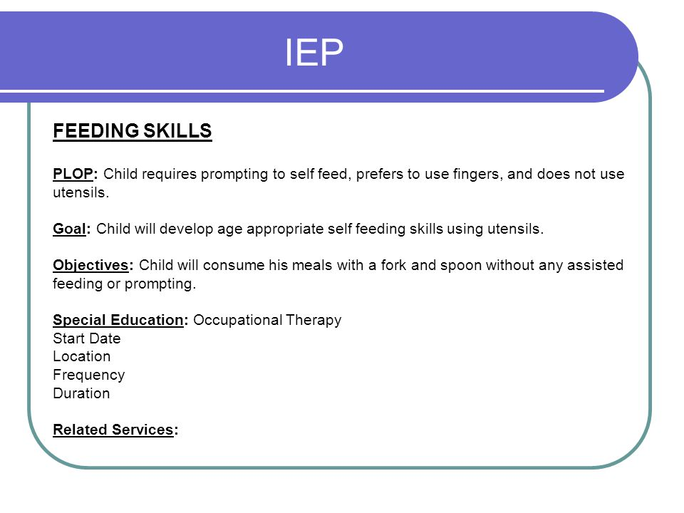 IEP FEEDING SKILLS. PLOP: Child requires prompting to self feed, prefers to use fingers, and does not use.