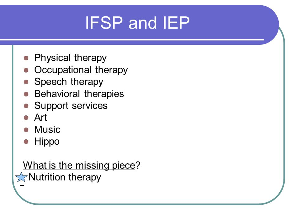 IFSP and IEP Physical therapy Occupational therapy Speech therapy