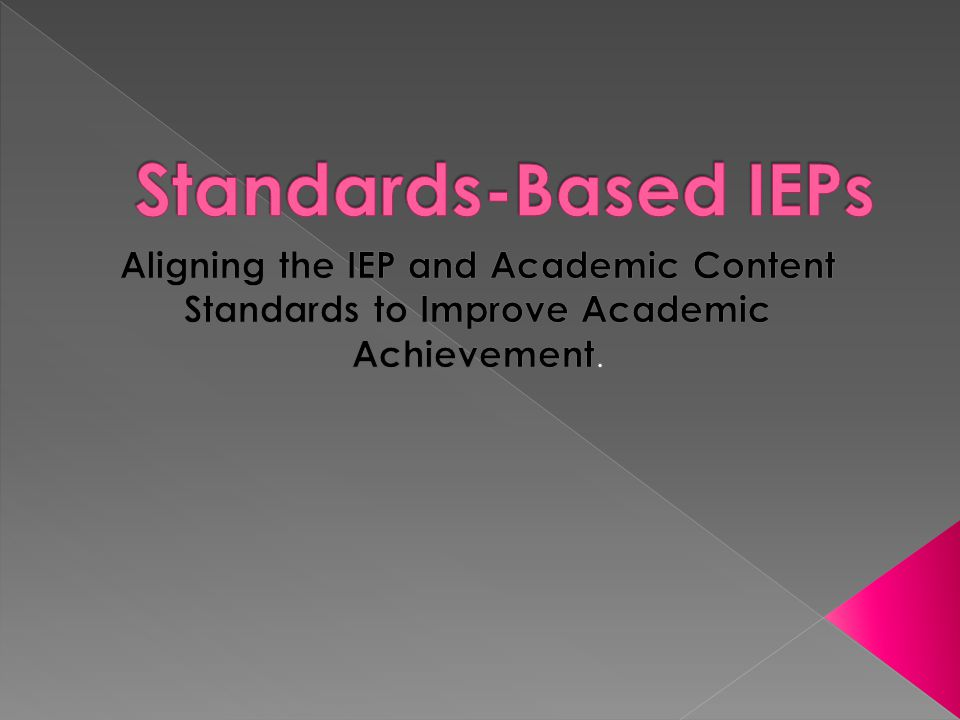 Standards-Based IEPs Aligning the IEP and Academic Content Standards to Improve Academic Achievement.